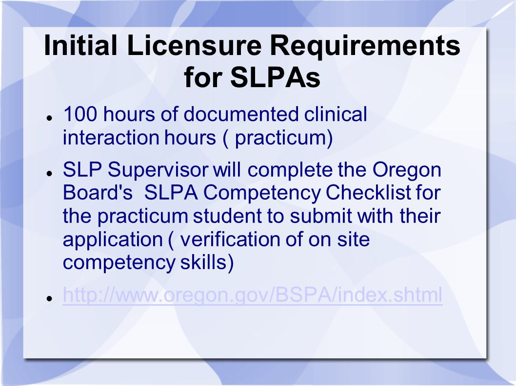 Initial Licensure Requirements for SLPAs 100 hours of documented clinical interaction hours ( practicum) SLP Supervisor will complete the Oregon Board s SLPA Competency Checklist for the practicum student to submit with their application ( verification of on site competency skills) http://www.oregon.gov/BSPA/index.shtml