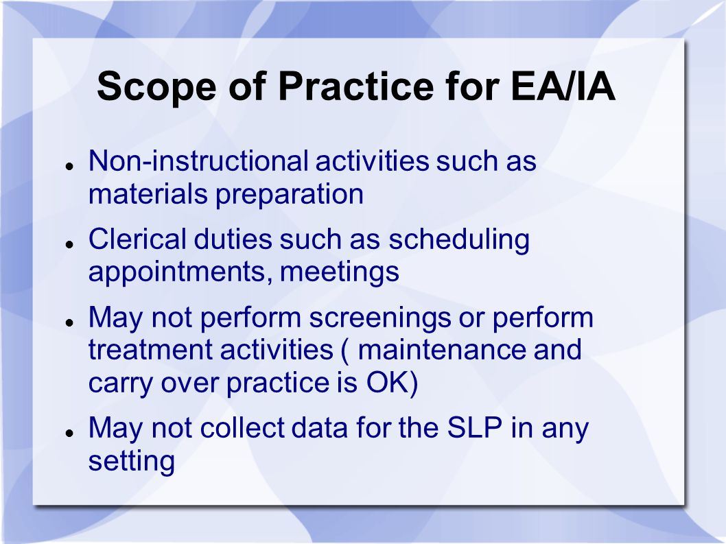 Scope of Practice for EA/IA Non-instructional activities such as materials preparation Clerical duties such as scheduling appointments, meetings May not perform screenings or perform treatment activities ( maintenance and carry over practice is OK) May not collect data for the SLP in any setting