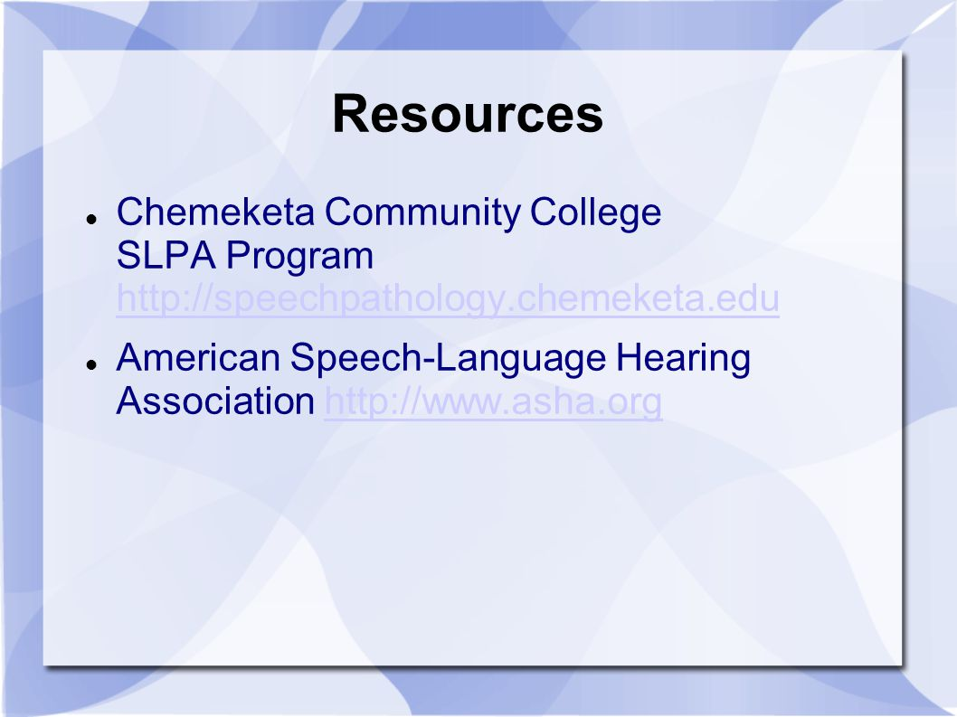 Resources Chemeketa Community College SLPA Program http://speechpathology.chemeketa.edu http://speechpathology.chemeketa.edu American Speech-Language Hearing Association http://www.asha.orghttp://www.asha.org