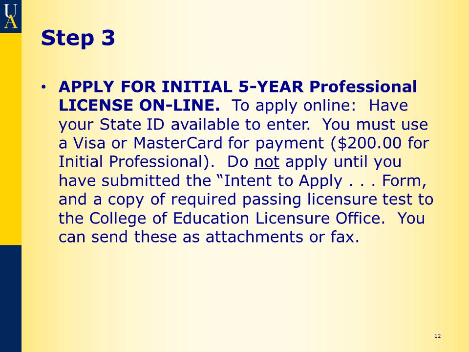 Step 3 APPLY FOR INITIAL 5-YEAR Professional LICENSE ON-LINE. To apply online: Have your State ID available to enter. You must use a Visa or MasterCar