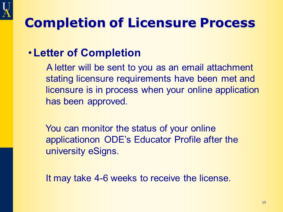 15 Completion of Licensure Process Letter of Completion A letter will be sent to you as an email attachment stating licensure requirements have been met and licensure is in process when your online application has been approved.