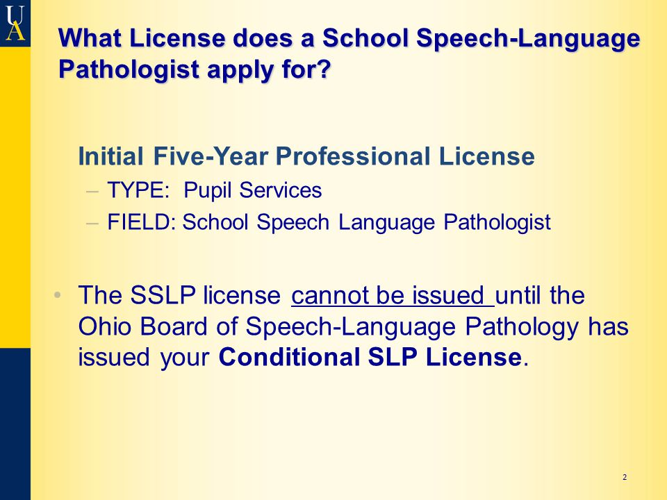 What License does a School Speech-Language Pathologist apply for? Initial Five-Year Professional License –TYPE: Pupil Services –FIELD: School Speech L