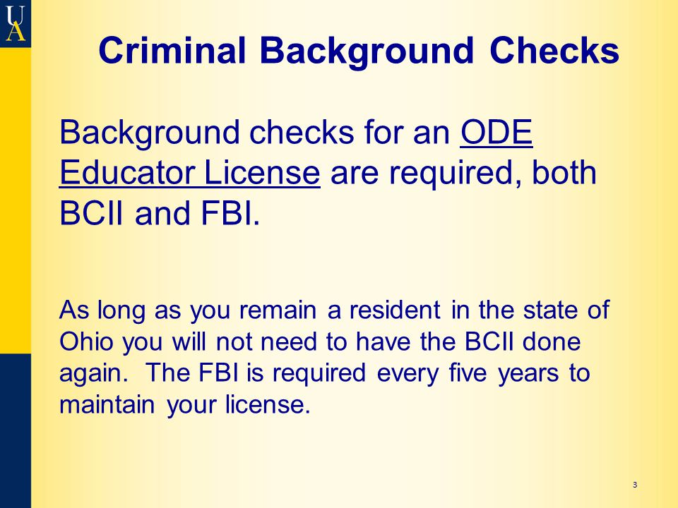 Criminal Background Checks Background checks for an ODE Educator License are required, both BCII and FBI. As long as you remain a resident in the stat