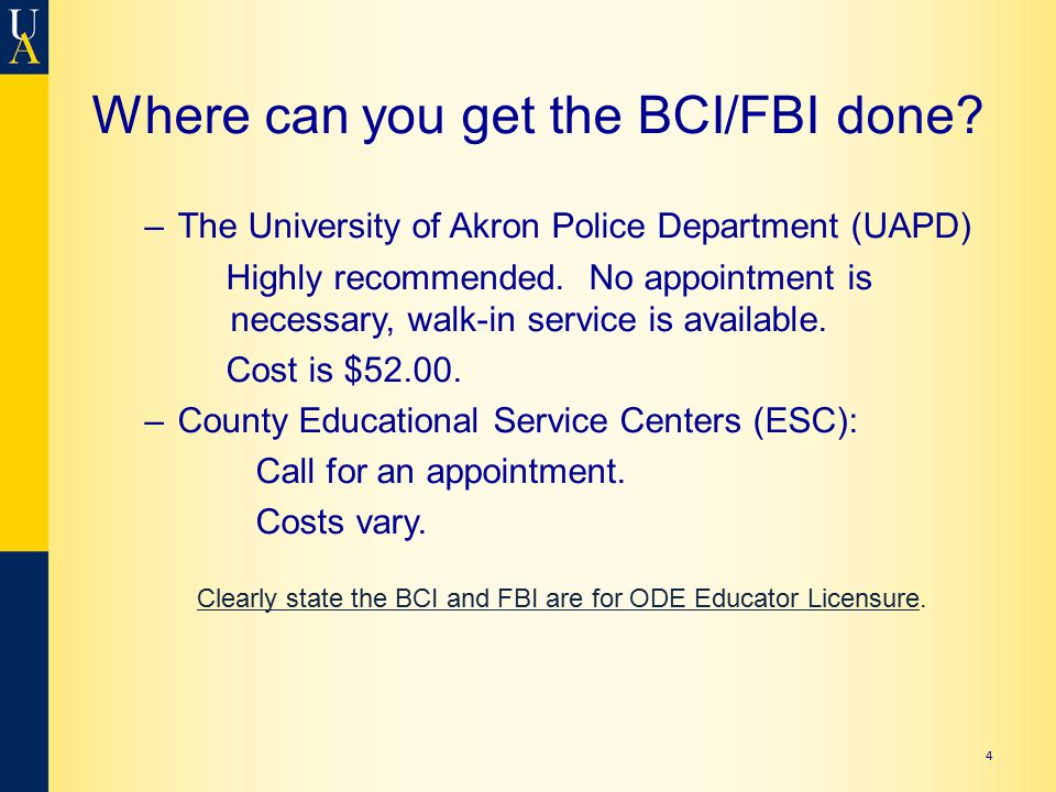 4 Where can you get the BCI/FBI done? –The University of Akron Police Department (UAPD) Highly recommended. No appointment is necessary, walk-in servi