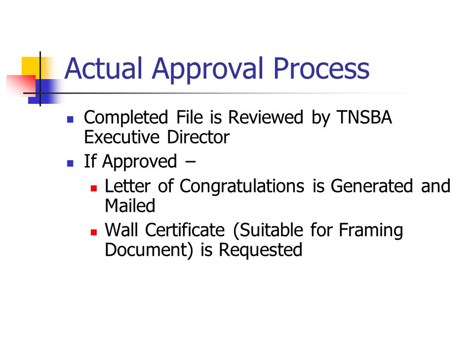 Actual Approval Process Completed File is Reviewed by TNSBA Executive Director If Approved – Letter of Congratulations is Generated and Mailed Wall Certificate (Suitable for Framing Document) is Requested