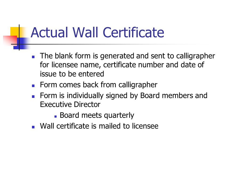 Actual Wall Certificate The blank form is generated and sent to calligrapher for licensee name, certificate number and date of issue to be entered Form comes back from calligrapher Form is individually signed by Board members and Executive Director Board meets quarterly Wall certificate is mailed to licensee