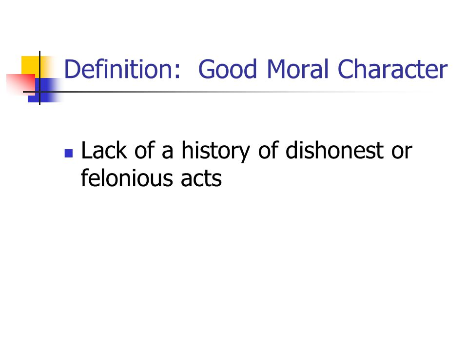 Definition: Good Moral Character Lack of a history of dishonest or felonious acts