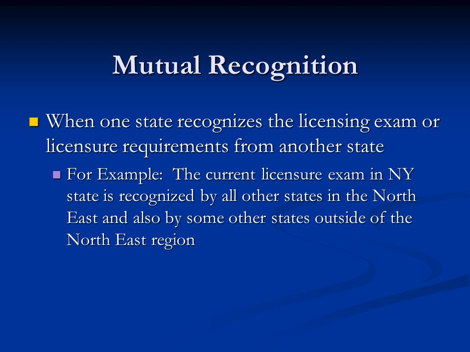 Mutual Recognition When one state recognizes the licensing exam or licensure requirements from another state When one state recognizes the licensing exam or licensure requirements from another state For Example: The current licensure exam in NY state is recognized by all other states in the North East and also by some other states outside of the North East region For Example: The current licensure exam in NY state is recognized by all other states in the North East and also by some other states outside of the North East region