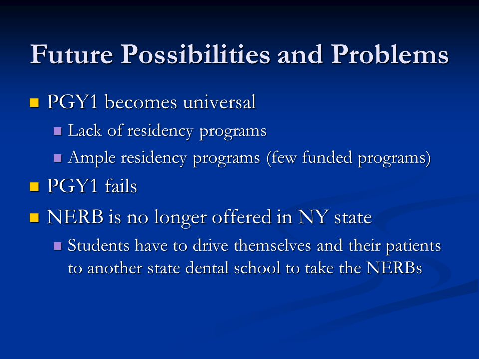 Future Possibilities and Problems PGY1 becomes universal PGY1 becomes universal Lack of residency programs Lack of residency programs Ample residency programs (few funded programs) Ample residency programs (few funded programs) PGY1 fails PGY1 fails NERB is no longer offered in NY state NERB is no longer offered in NY state Students have to drive themselves and their patients to another state dental school to take the NERBs Students have to drive themselves and their patients to another state dental school to take the NERBs