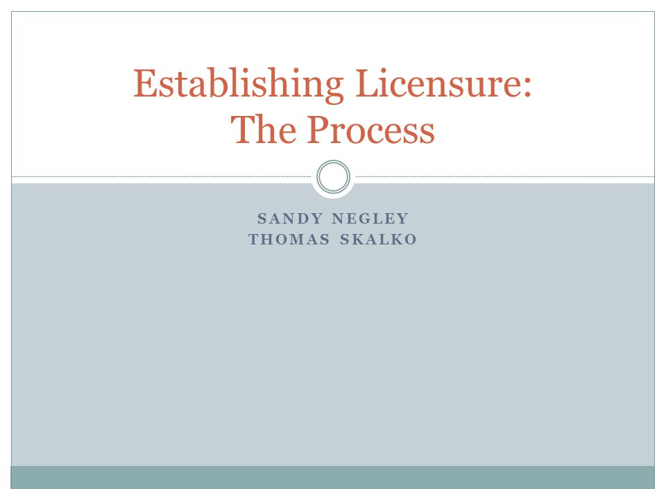 SANDY NEGLEY THOMAS SKALKO Establishing Licensure: The Process
