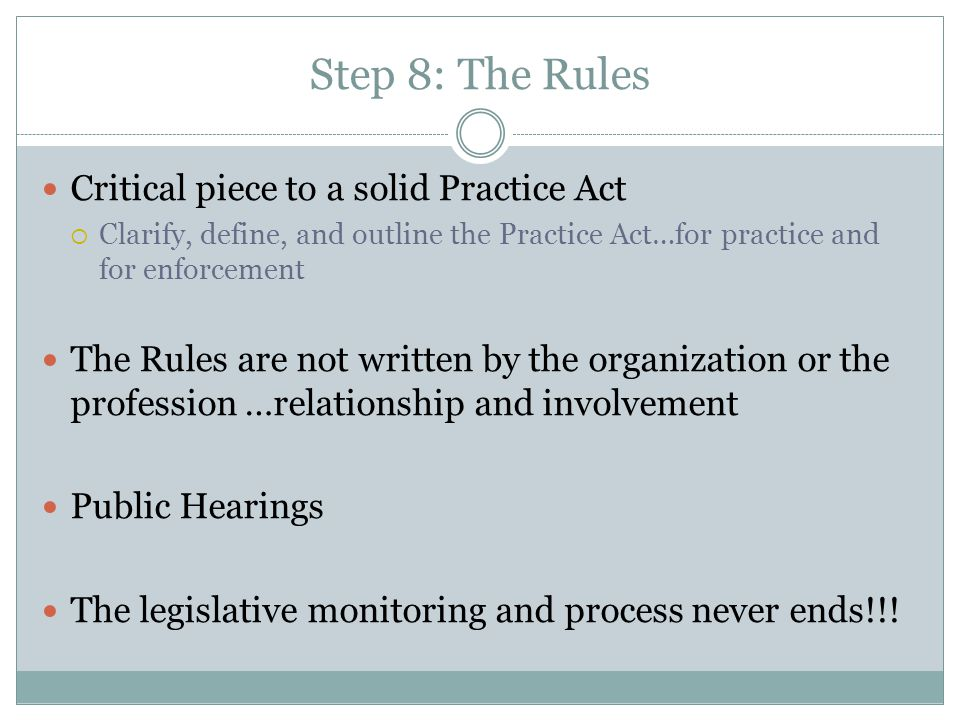 Step 8: The Rules Critical piece to a solid Practice Act  Clarify, define, and outline the Practice Act…for practice and for enforcement The Rules are not written by the organization or the profession …relationship and involvement Public Hearings The legislative monitoring and process never ends!!!