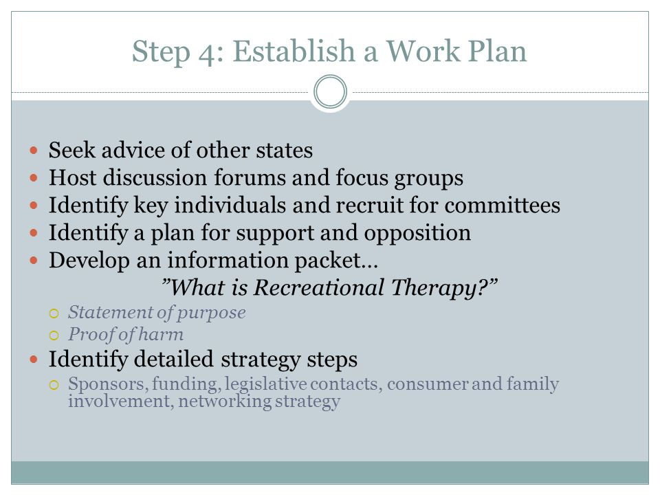 Step 4: Establish a Work Plan Seek advice of other states Host discussion forums and focus groups Identify key individuals and recruit for committees Identify a plan for support and opposition Develop an information packet… What is Recreational Therapy?  Statement of purpose  Proof of harm Identify detailed strategy steps  Sponsors, funding, legislative contacts, consumer and family involvement, networking strategy