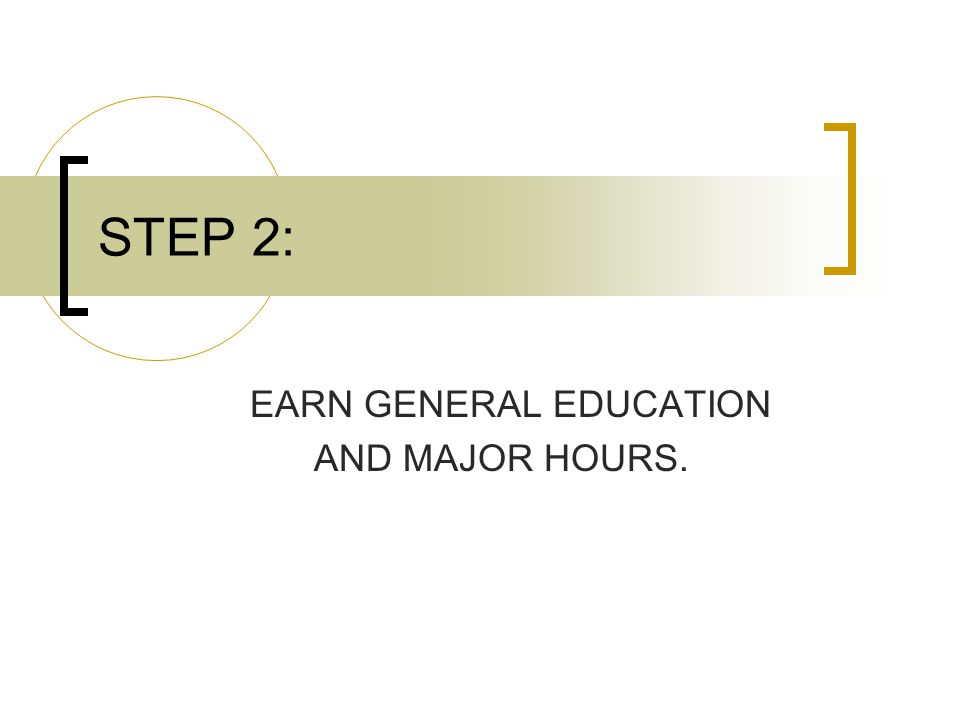 STEP 2: EARN GENERAL EDUCATION AND MAJOR HOURS.