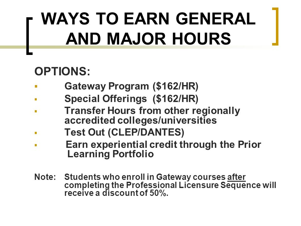 WAYS TO EARN GENERAL AND MAJOR HOURS OPTIONS:  Gateway Program ($162/HR)  Special Offerings ($162/HR)  Transfer Hours from other regionally accredited colleges/universities  Test Out (CLEP/DANTES)  Earn experiential credit through the Prior Learning Portfolio Note: Students who enroll in Gateway courses after completing the Professional Licensure Sequence will receive a discount of 50%.