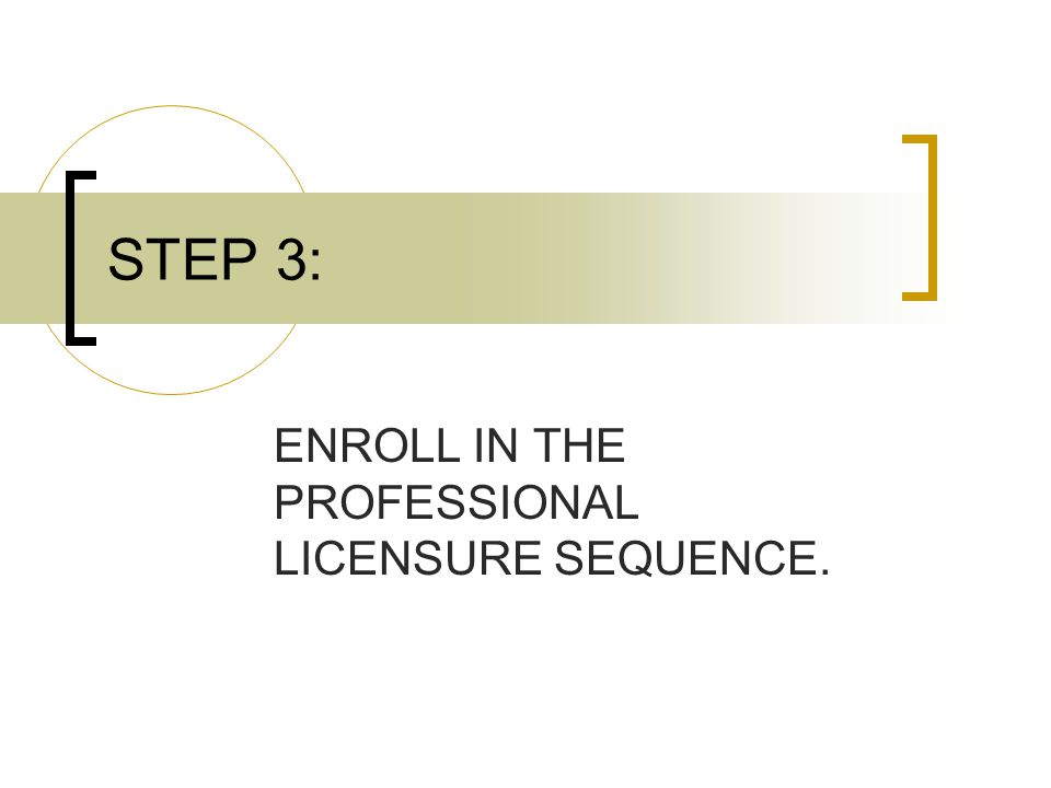 STEP 3: ENROLL IN THE PROFESSIONAL LICENSURE SEQUENCE.