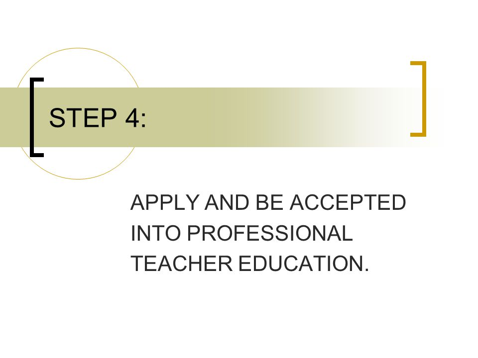 STEP 4: APPLY AND BE ACCEPTED INTO PROFESSIONAL TEACHER EDUCATION.
