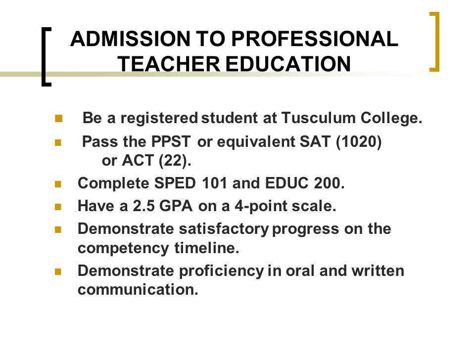 ADMISSION TO PROFESSIONAL TEACHER EDUCATION Be a registered student at Tusculum College.