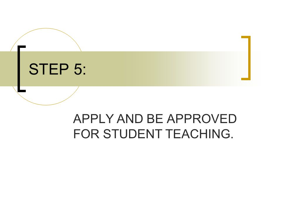 STEP 5: APPLY AND BE APPROVED FOR STUDENT TEACHING.