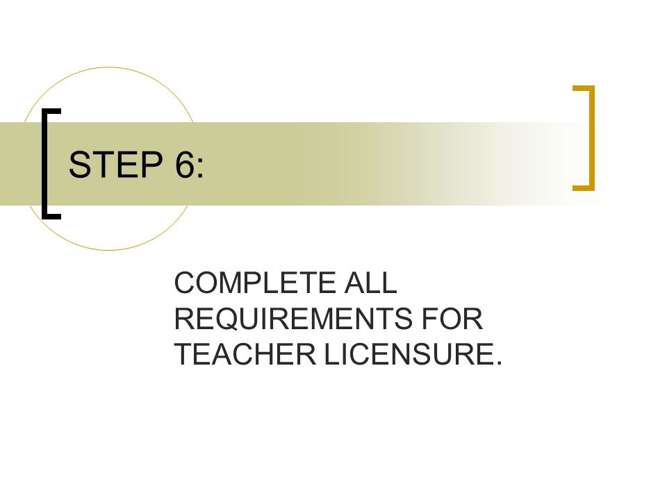 STEP 6: COMPLETE ALL REQUIREMENTS FOR TEACHER LICENSURE.