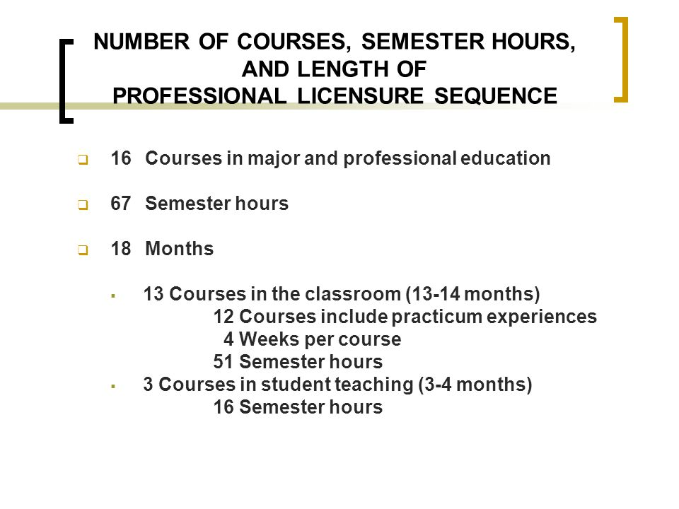 NUMBER OF COURSES, SEMESTER HOURS, AND LENGTH OF PROFESSIONAL LICENSURE SEQUENCE  16 Courses in major and professional education  67 Semester hours  18 Months  13 Courses in the classroom (13-14 months) 12 Courses include practicum experiences 4 Weeks per course 51 Semester hours  3 Courses in student teaching (3-4 months) 16 Semester hours