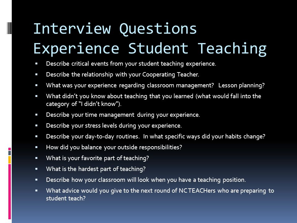 Interview Questions Experience Student Teaching  Describe critical events from your student teaching experience.