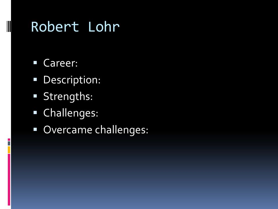 Robert Lohr  Career:  Description:  Strengths:  Challenges:  Overcame challenges:
