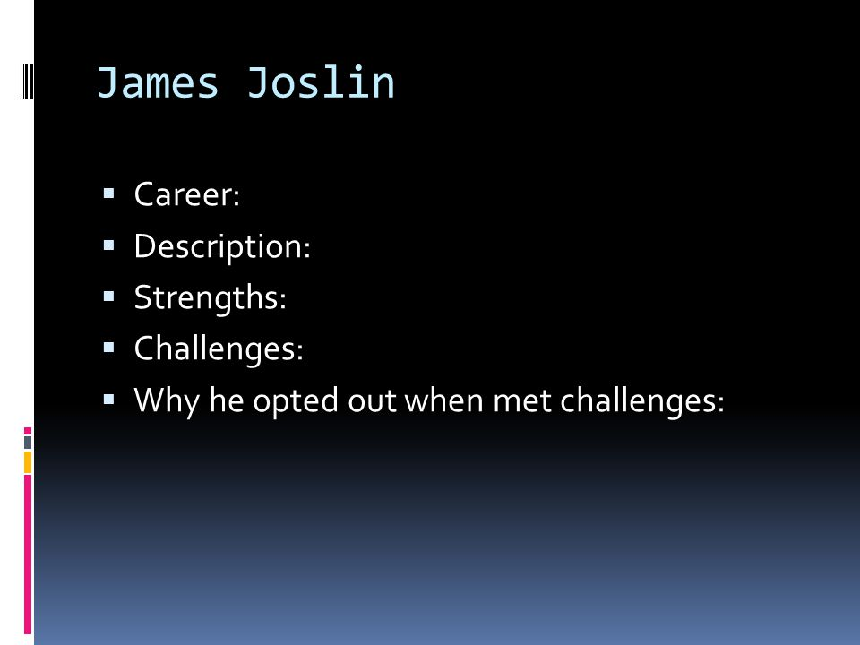 James Joslin  Career:  Description:  Strengths:  Challenges:  Why he opted out when met challenges: