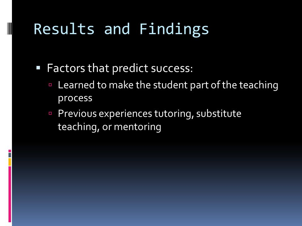 Results and Findings  Factors that predict success:  Learned to make the student part of the teaching process  Previous experiences tutoring, substitute teaching, or mentoring