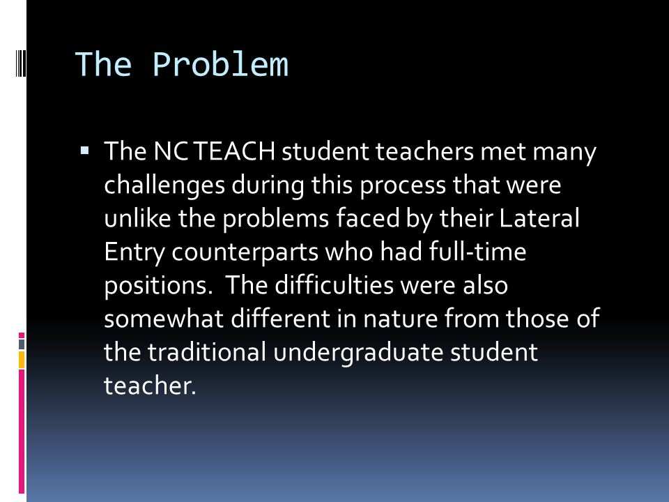 The Problem  The NC TEACH student teachers met many challenges during this process that were unlike the problems faced by their Lateral Entry counterparts who had full-time positions.