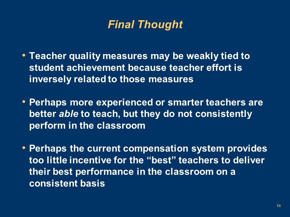 16 Final Thought Teacher quality measures may be weakly tied to student achievement because teacher effort is inversely related to those measures Perhaps more experienced or smarter teachers are better able to teach, but they do not consistently perform in the classroom Perhaps the current compensation system provides too little incentive for the best teachers to deliver their best performance in the classroom on a consistent basis