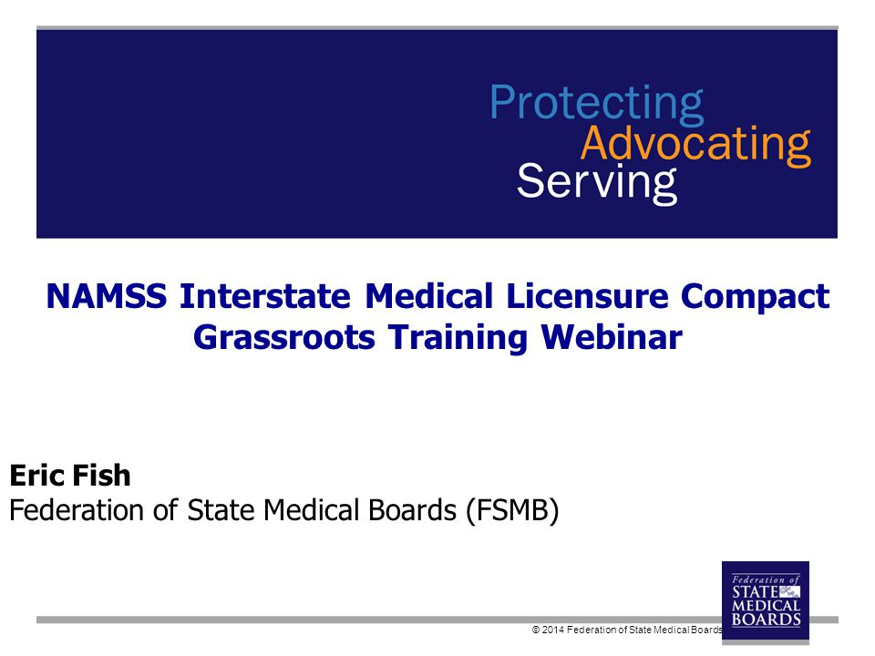© 2014 Federation of State Medical Boards Eric Fish Federation of State Medical Boards (FSMB) NAMSS Interstate Medical Licensure Compact Grassroots Training Webinar