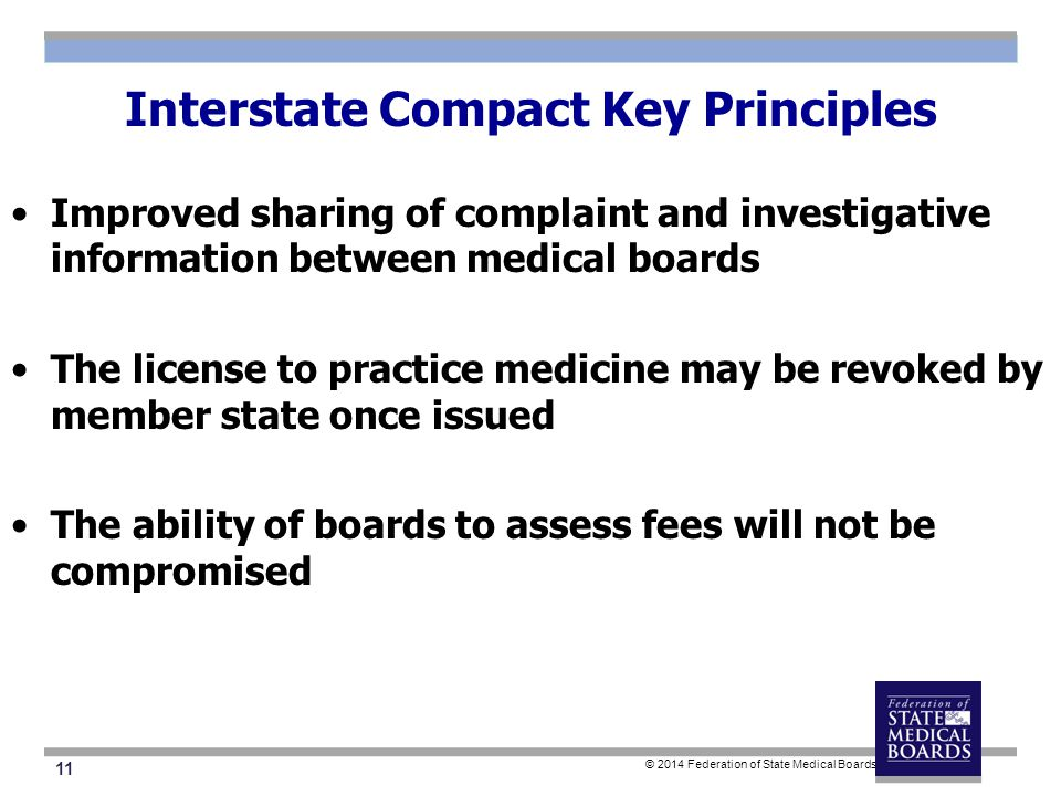 11 © 2014 Federation of State Medical Boards Interstate Compact Key Principles Improved sharing of complaint and investigative information between medical boards The license to practice medicine may be revoked by member state once issued The ability of boards to assess fees will not be compromised