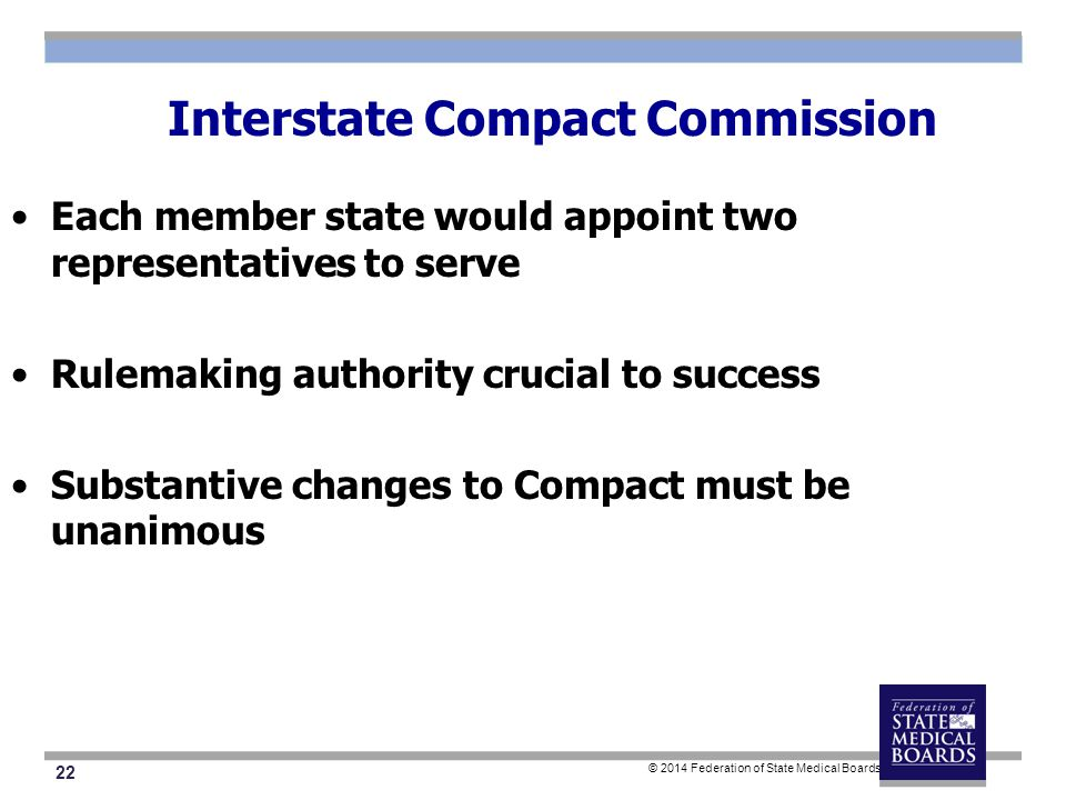 22 © 2014 Federation of State Medical Boards Interstate Compact Commission Each member state would appoint two representatives to serve Rulemaking authority crucial to success Substantive changes to Compact must be unanimous