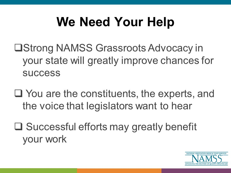 We Need Your Help  Strong NAMSS Grassroots Advocacy in your state will greatly improve chances for success  You are the constituents, the experts, and the voice that legislators want to hear  Successful efforts may greatly benefit your work