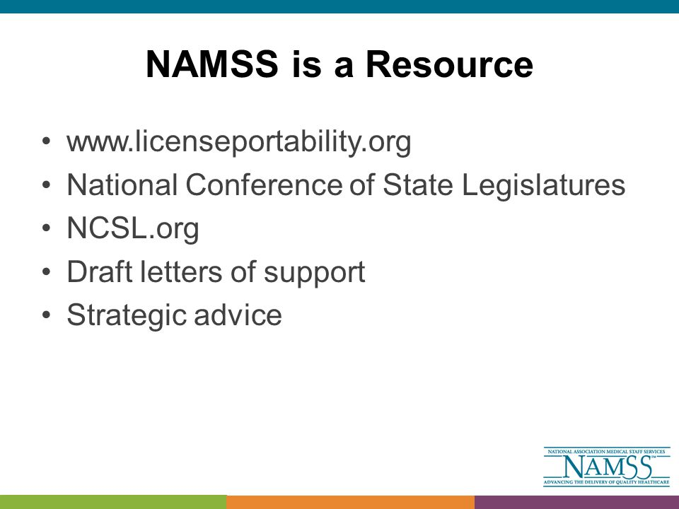NAMSS is a Resource www.licenseportability.org National Conference of State Legislatures NCSL.org Draft letters of support Strategic advice