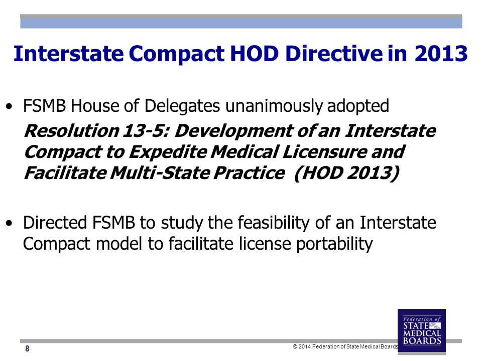 8 © 2014 Federation of State Medical Boards Interstate Compact HOD Directive in 2013 FSMB House of Delegates unanimously adopted Resolution 13-5: Development of an Interstate Compact to Expedite Medical Licensure and Facilitate Multi-State Practice (HOD 2013) Directed FSMB to study the feasibility of an Interstate Compact model to facilitate license portability