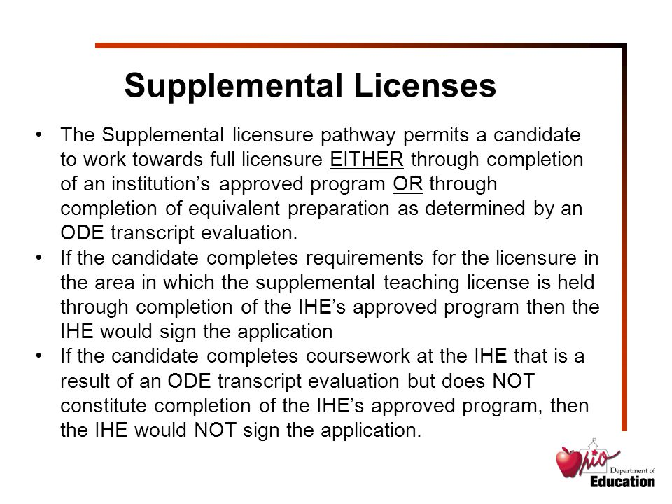 Supplemental Licenses The Supplemental licensure pathway permits a candidate to work towards full licensure EITHER through completion of an institution's approved program OR through completion of equivalent preparation as determined by an ODE transcript evaluation.