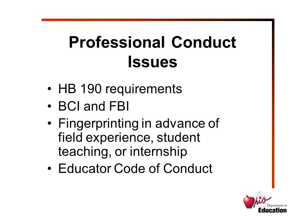 Professional Conduct Issues HB 190 requirements BCI and FBI Fingerprinting in advance of field experience, student teaching, or internship Educator Code of Conduct