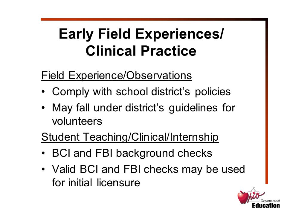 Early Field Experiences/ Clinical Practice Field Experience/Observations Comply with school district's policies May fall under district's guidelines for volunteers Student Teaching/Clinical/Internship BCI and FBI background checks Valid BCI and FBI checks may be used for initial licensure