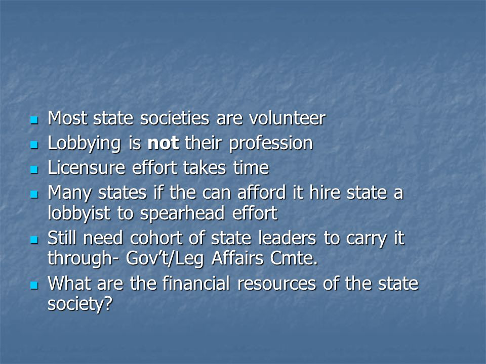 Most state societies are volunteer Most state societies are volunteer Lobbying is not their profession Lobbying is not their profession Licensure effort takes time Licensure effort takes time Many states if the can afford it hire state a lobbyist to spearhead effort Many states if the can afford it hire state a lobbyist to spearhead effort Still need cohort of state leaders to carry it through- Gov't/Leg Affairs Cmte.