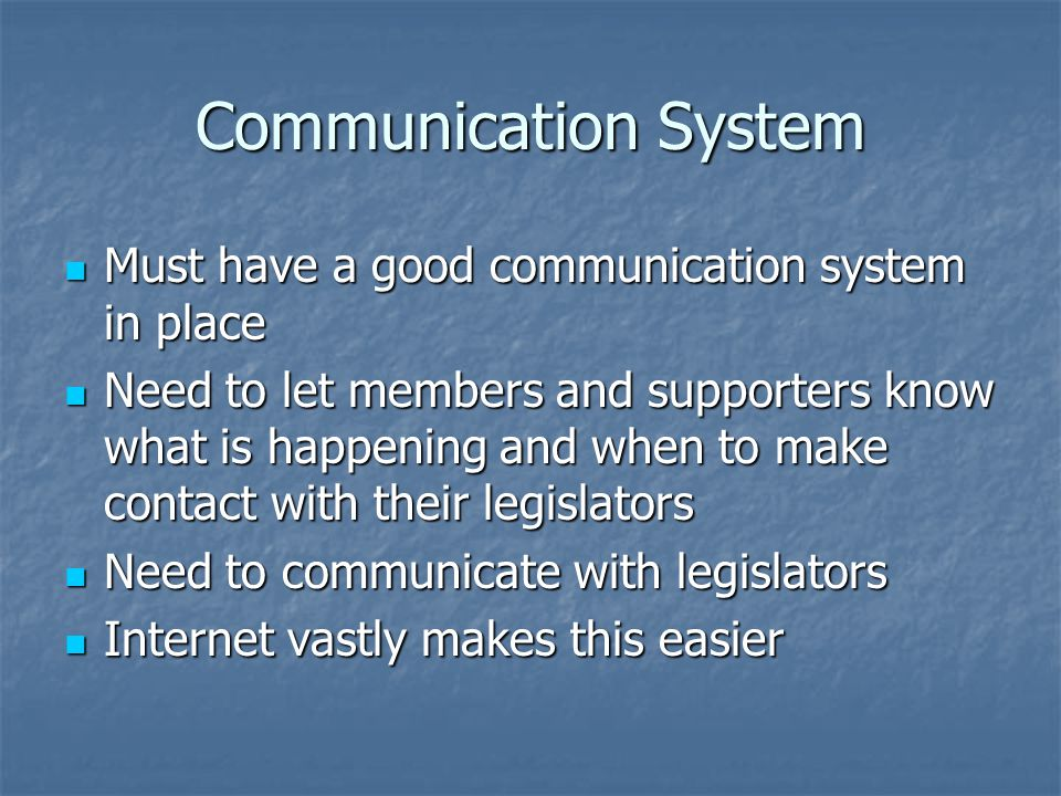 Communication System Must have a good communication system in place Must have a good communication system in place Need to let members and supporters know what is happening and when to make contact with their legislators Need to let members and supporters know what is happening and when to make contact with their legislators Need to communicate with legislators Need to communicate with legislators Internet vastly makes this easier Internet vastly makes this easier