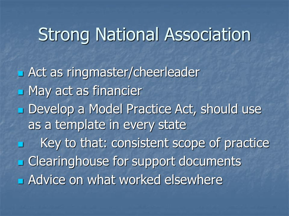 Strong National Association Act as ringmaster/cheerleader Act as ringmaster/cheerleader May act as financier May act as financier Develop a Model Practice Act, should use as a template in every state Develop a Model Practice Act, should use as a template in every state Key to that: consistent scope of practice Key to that: consistent scope of practice Clearinghouse for support documents Clearinghouse for support documents Advice on what worked elsewhere Advice on what worked elsewhere