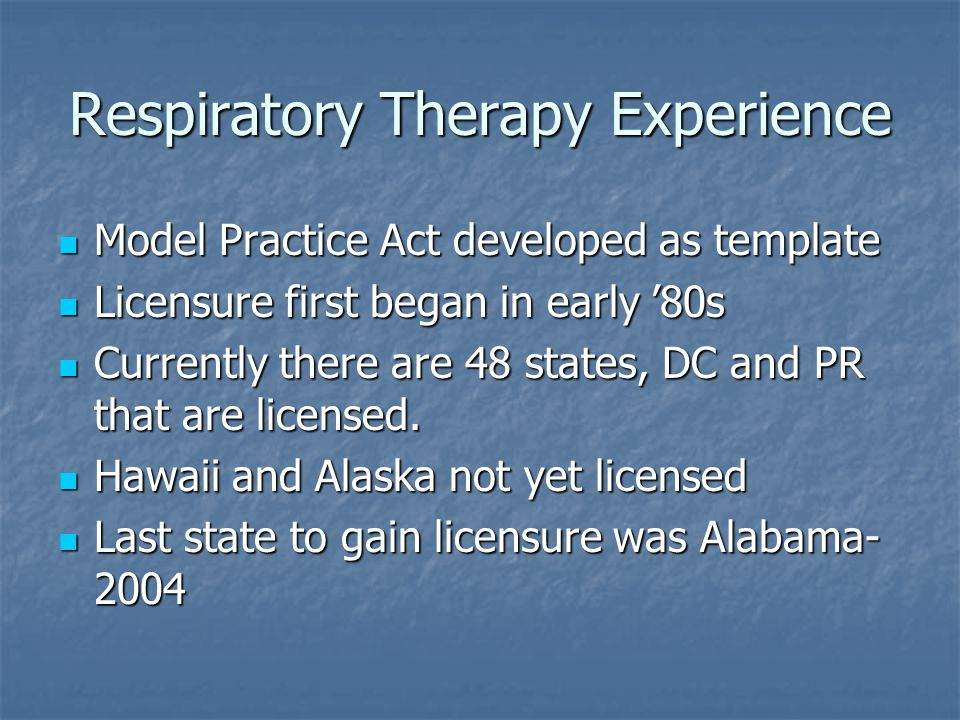 Respiratory Therapy Experience Model Practice Act developed as template Model Practice Act developed as template Licensure first began in early '80s Licensure first began in early '80s Currently there are 48 states, DC and PR that are licensed.