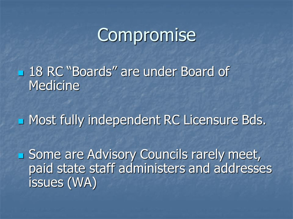 Compromise 18 RC Boards are under Board of Medicine 18 RC Boards are under Board of Medicine Most fully independent RC Licensure Bds.
