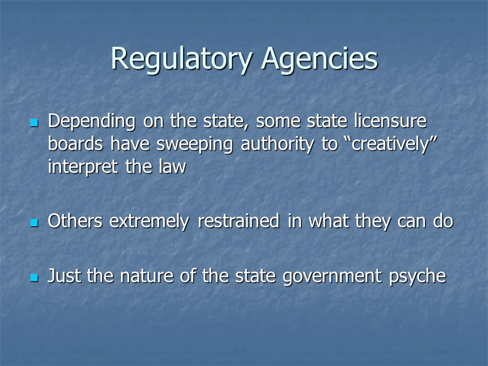 Regulatory Agencies Depending on the state, some state licensure boards have sweeping authority to creatively interpret the law Depending on the state, some state licensure boards have sweeping authority to creatively interpret the law Others extremely restrained in what they can do Others extremely restrained in what they can do Just the nature of the state government psyche Just the nature of the state government psyche