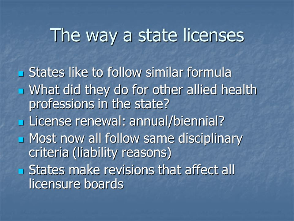 The way a state licenses States like to follow similar formula States like to follow similar formula What did they do for other allied health professions in the state.