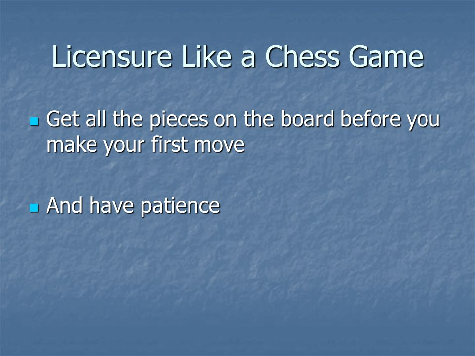 Licensure Like a Chess Game Get all the pieces on the board before you make your first move Get all the pieces on the board before you make your first move And have patience And have patience