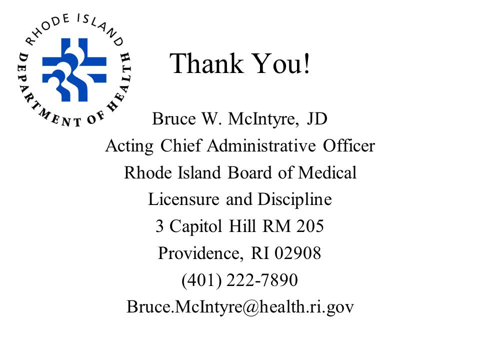 Thank You! Bruce W. McIntyre, JD Acting Chief Administrative Officer Rhode Island Board of Medical Licensure and Discipline 3 Capitol Hill RM 205 Prov