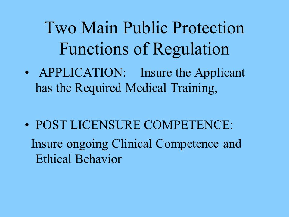 Two Main Public Protection Functions of Regulation APPLICATION:Insure the Applicant has the Required Medical Training, POST LICENSURE COMPETENCE: Insure ongoing Clinical Competence and Ethical Behavior