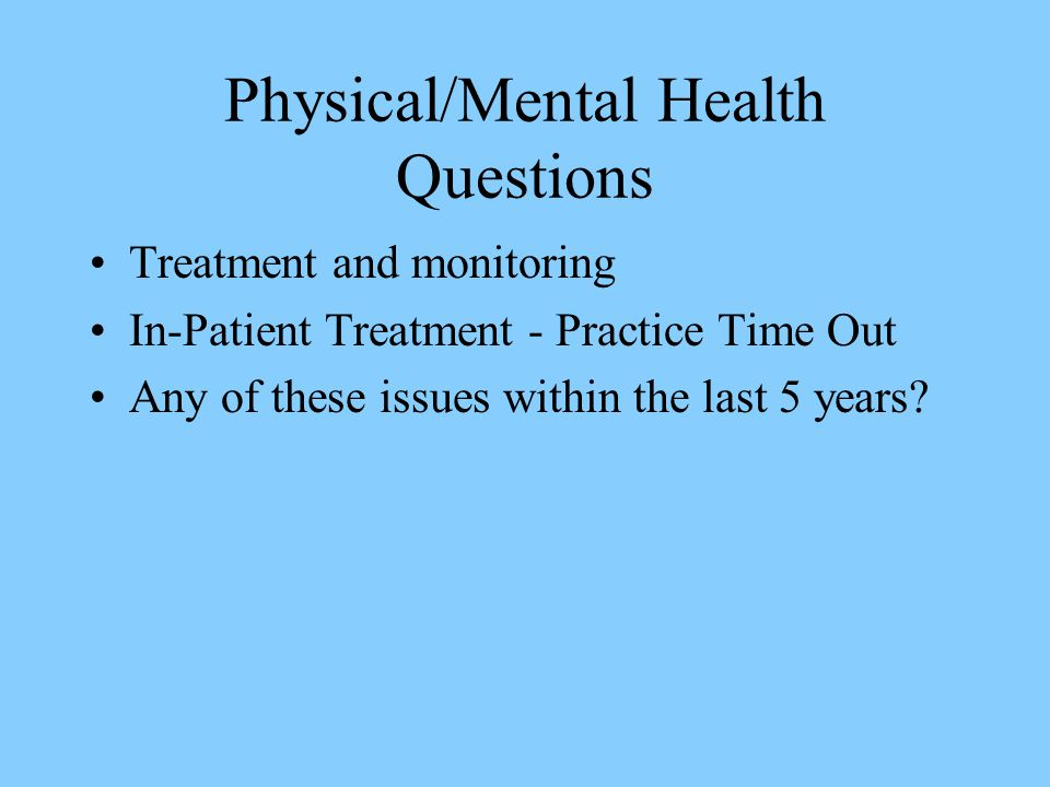 Physical/Mental Health Questions Treatment and monitoring In-Patient Treatment - Practice Time Out Any of these issues within the last 5 years